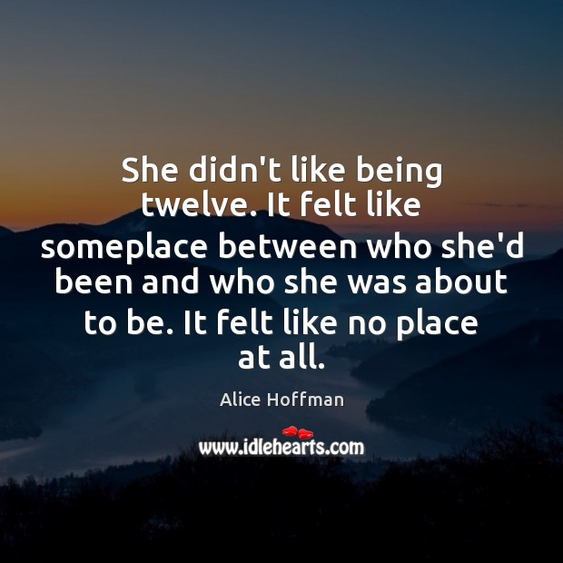 She didn't like being twelve. It felt like someplace between who she'd Alice Hoffman Picture Quote