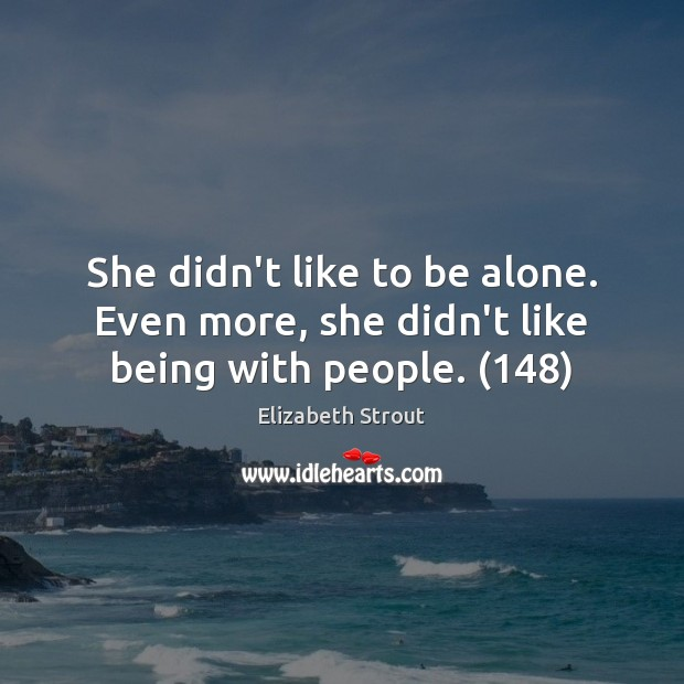 She didn't like to be alone. Even more, she didn't like being with people. (148) Elizabeth Strout Picture Quote