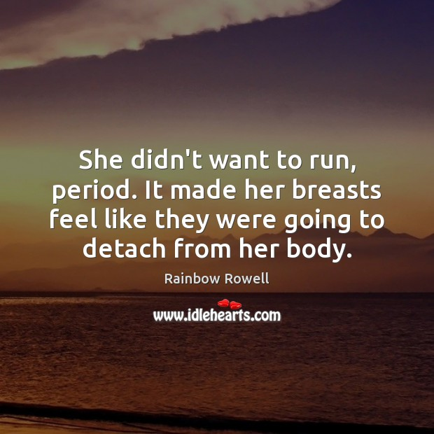 She didn't want to run, period. It made her breasts feel like Rainbow Rowell Picture Quote
