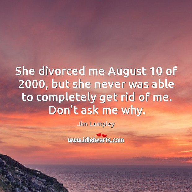 She divorced me august 10 of 2000, but she never was able to completely get rid of me. Image