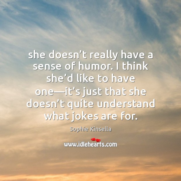 She doesn't really have a sense of humor. I think she' Sophie Kinsella Picture Quote