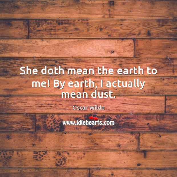 Image, She doth mean the earth to me! By earth, I actually mean dust.