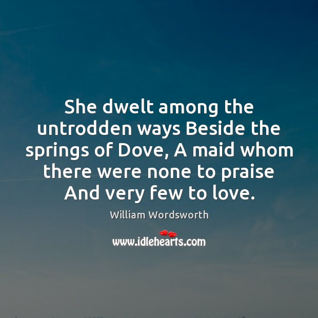 She dwelt among the untrodden ways Beside the springs of Dove, A William Wordsworth Picture Quote
