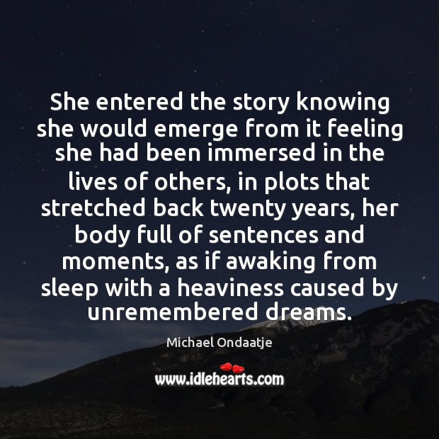 She entered the story knowing she would emerge from it feeling she Michael Ondaatje Picture Quote