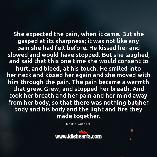 She expected the pain, when it came. But she gasped at its Kristin Cashore Picture Quote