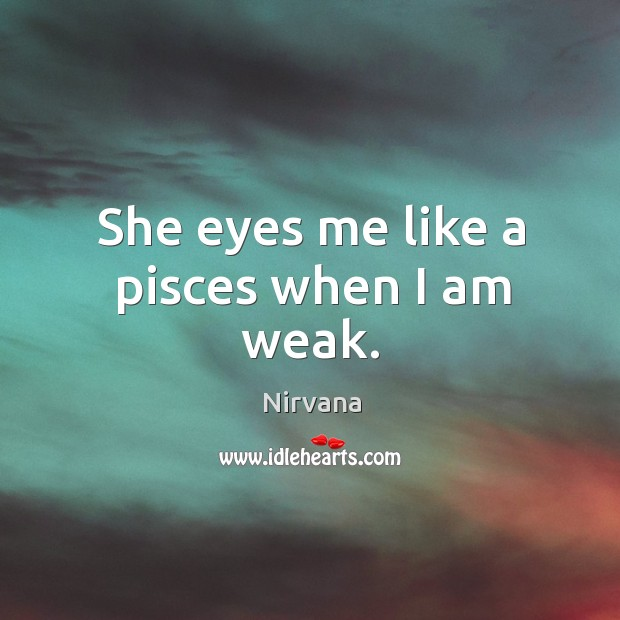 She eyes me like a pisces when I am weak. Nirvana Picture Quote