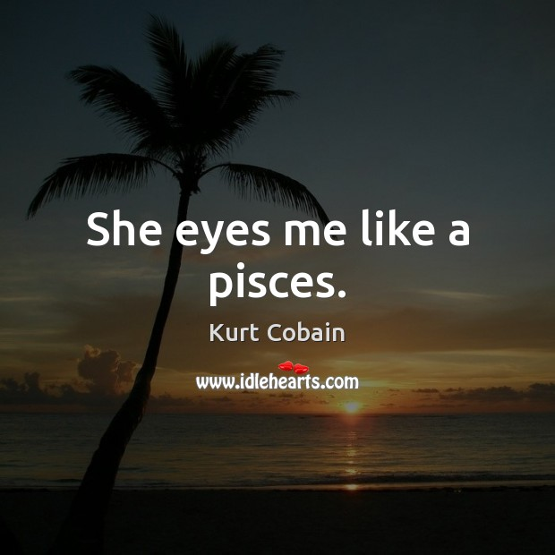 She eyes me like a pisces. Kurt Cobain Picture Quote