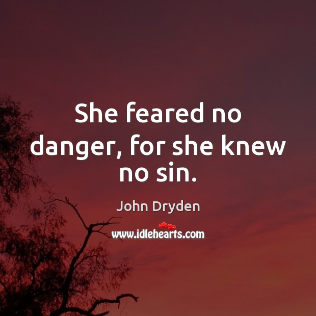 She feared no danger, for she knew no sin. John Dryden Picture Quote
