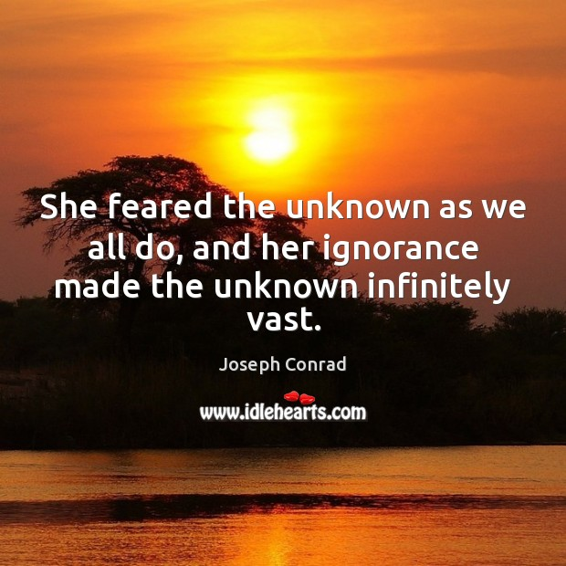 She feared the unknown as we all do, and her ignorance made the unknown infinitely vast. Image