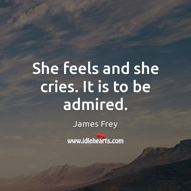 She feels and she cries. It is to be admired. Image