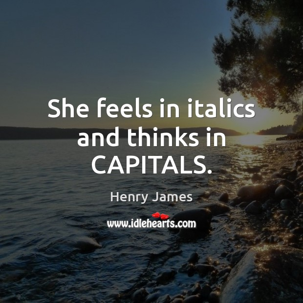 She feels in italics and thinks in CAPITALS. Image