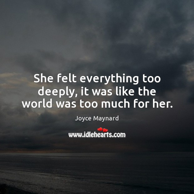 She felt everything too deeply, it was like the world was too much for her. Joyce Maynard Picture Quote
