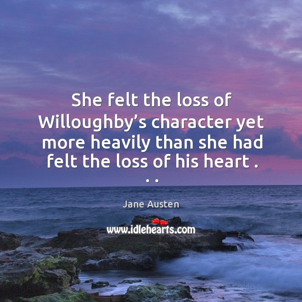 She felt the loss of willoughby's character yet more heavily than she had felt the loss of his heart . . . Image