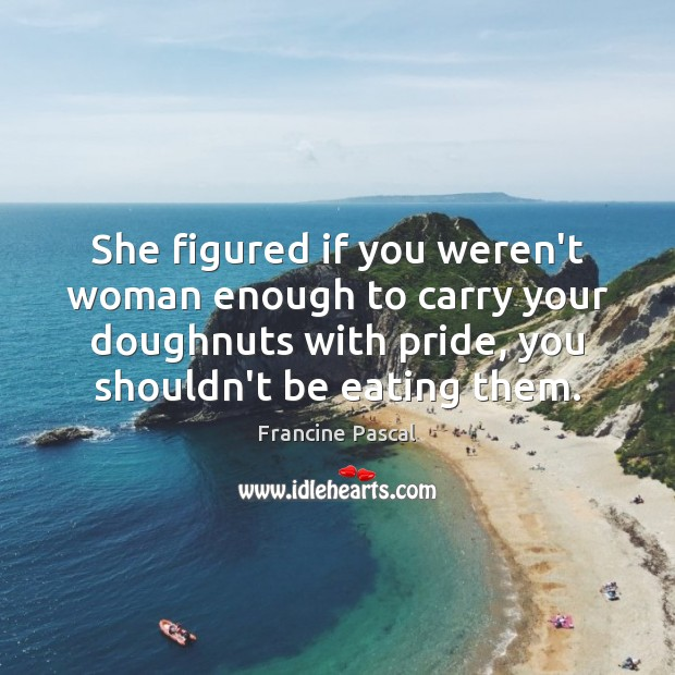 She figured if you weren't woman enough to carry your doughnuts with Francine Pascal Picture Quote
