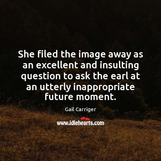 She filed the image away as an excellent and insulting question to Gail Carriger Picture Quote