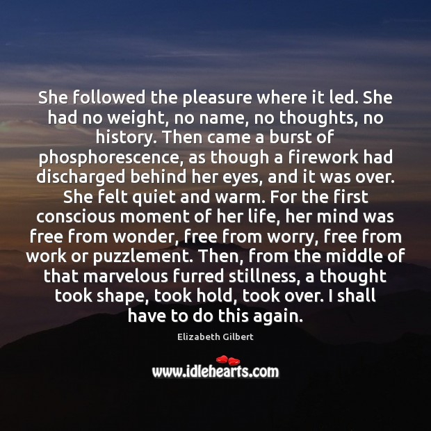 She followed the pleasure where it led. She had no weight, no Elizabeth Gilbert Picture Quote