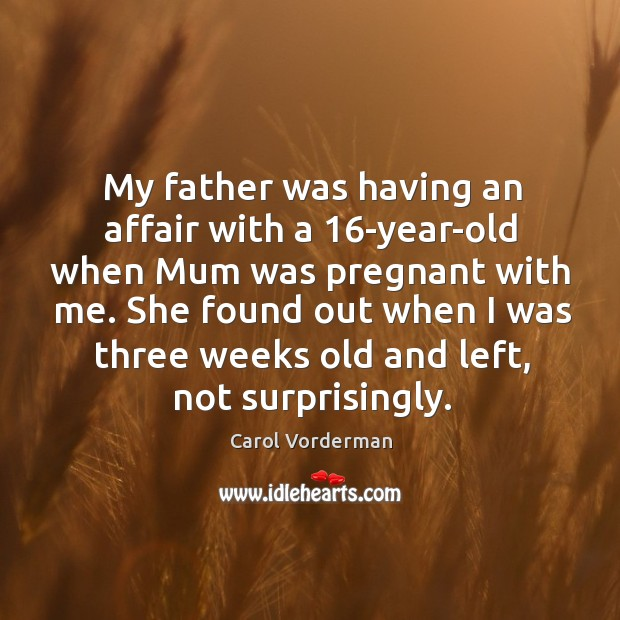 She found out when I was three weeks old and left, not surprisingly. Carol Vorderman Picture Quote
