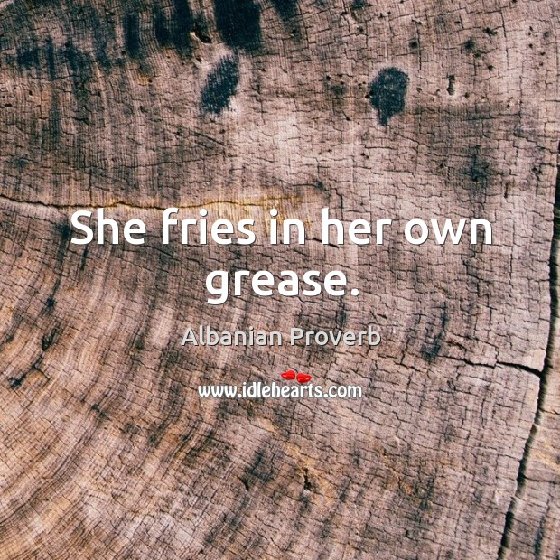 She fries in her own grease. Albanian Proverbs Image