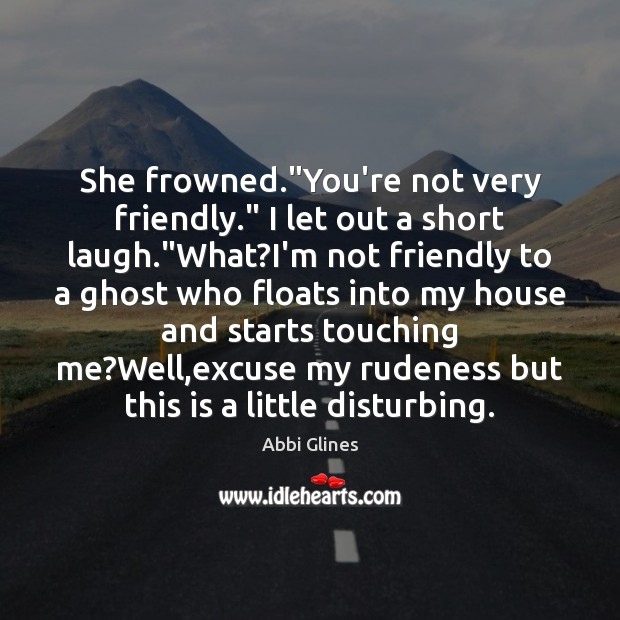 """She frowned.""""You're not very friendly."""" I let out a short laugh."""" Image"""