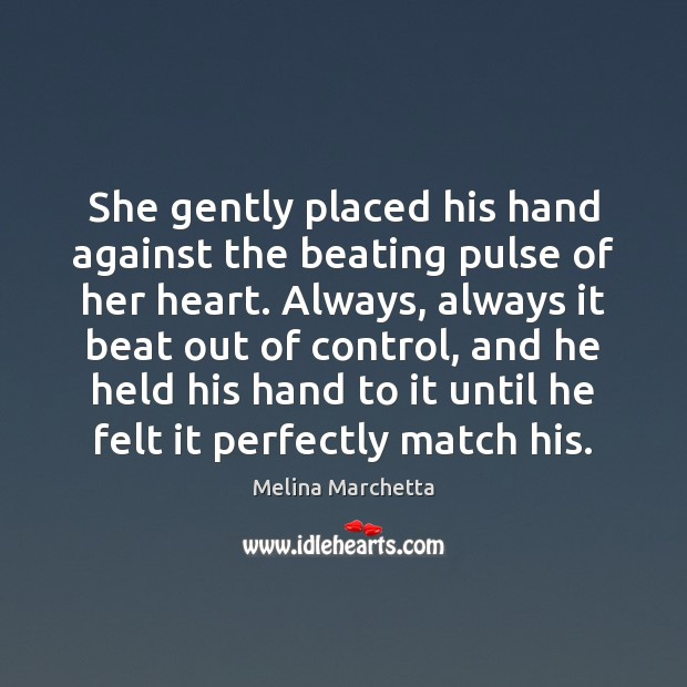 She gently placed his hand against the beating pulse of her heart. Melina Marchetta Picture Quote