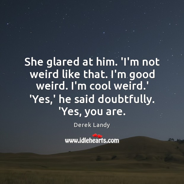 Image, She glared at him. 'I'm not weird like that. I'm good weird.