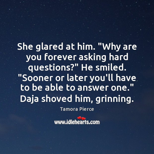 """She glared at him. """"Why are you forever asking hard questions?"""" He Tamora Pierce Picture Quote"""
