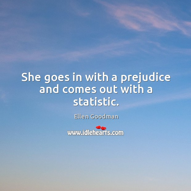 She goes in with a prejudice and comes out with a statistic. Ellen Goodman Picture Quote