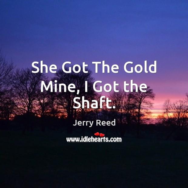 She Got The Gold Mine, I Got the Shaft. Image