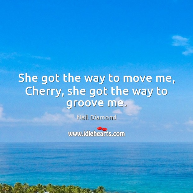 She got the way to move me, Cherry, she got the way to groove me. Image