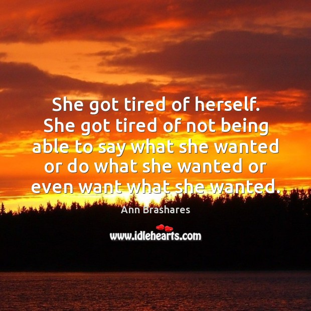 She got tired of herself. She got tired of not being able Image