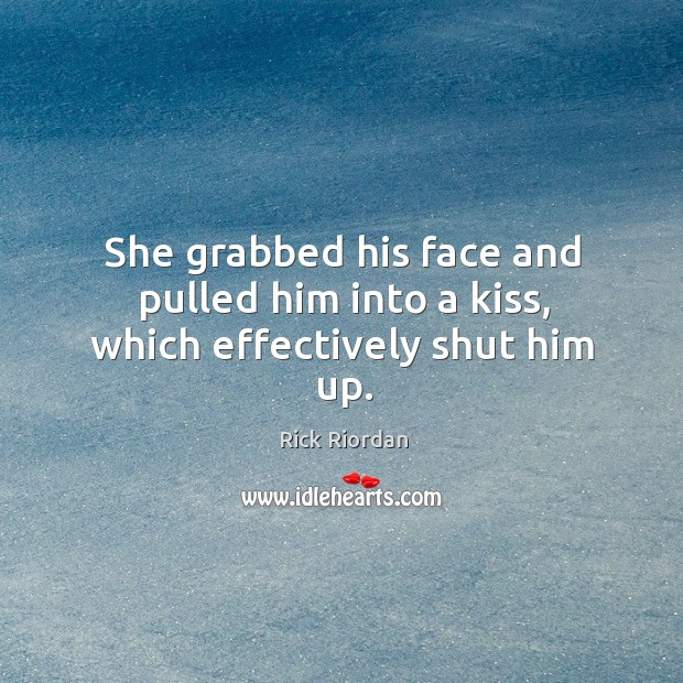 She grabbed his face and pulled him into a kiss, which effectively shut him up. Rick Riordan Picture Quote