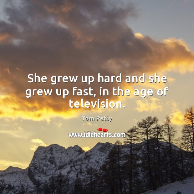 She grew up hard and she grew up fast, in the age of television. Tom Petty Picture Quote