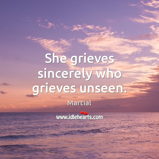 She grieves sincerely who grieves unseen. Martial Picture Quote