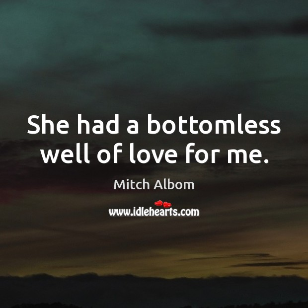She had a bottomless well of love for me. Mitch Albom Picture Quote