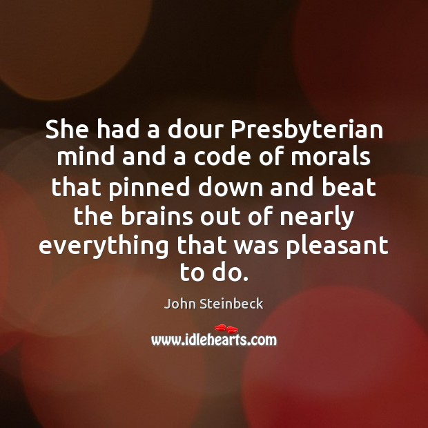 She had a dour Presbyterian mind and a code of morals that John Steinbeck Picture Quote