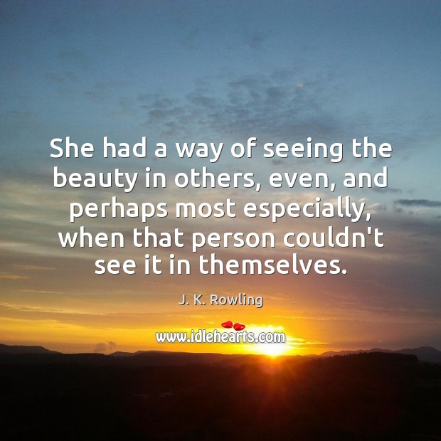 She had a way of seeing the beauty in others, even, and J. K. Rowling Picture Quote