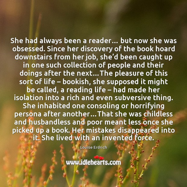 She had always been a reader… but now she was obsessed. Since Louise Erdrich Picture Quote