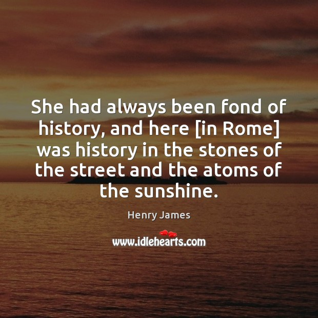 She had always been fond of history, and here [in Rome] was Henry James Picture Quote