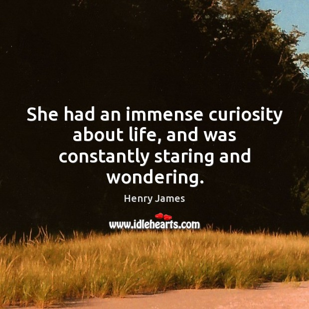 She had an immense curiosity about life, and was constantly staring and wondering. Henry James Picture Quote