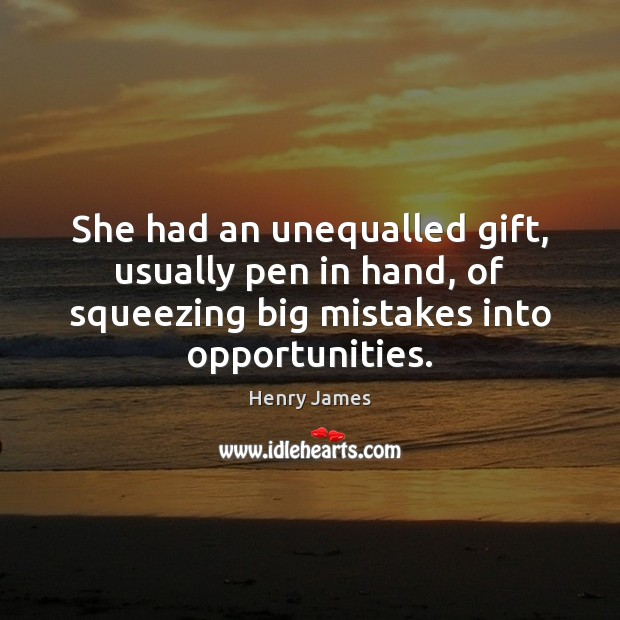 She had an unequalled gift, usually pen in hand, of squeezing big Henry James Picture Quote