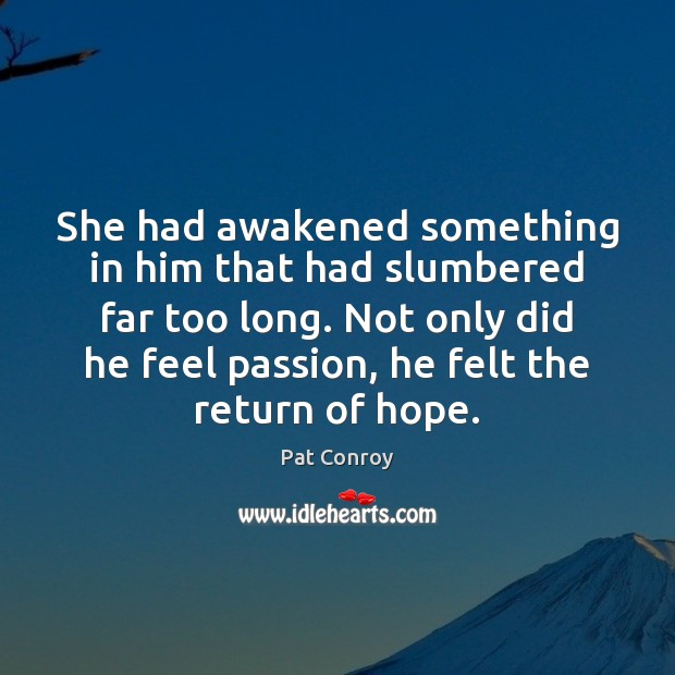 She had awakened something in him that had slumbered far too long. Pat Conroy Picture Quote