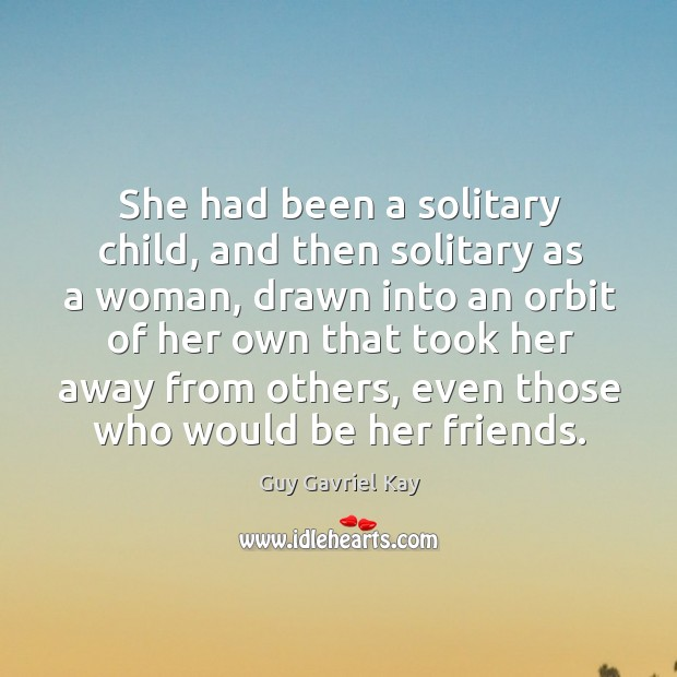 She had been a solitary child, and then solitary as a woman, Guy Gavriel Kay Picture Quote