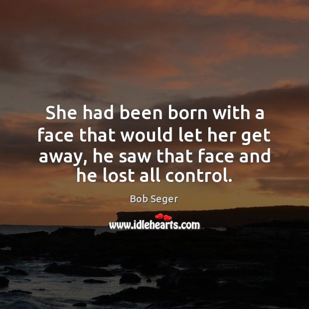 She had been born with a face that would let her get Bob Seger Picture Quote