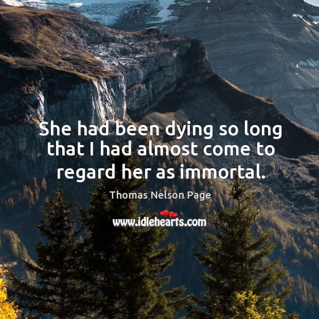 She had been dying so long that I had almost come to regard her as immortal. Image