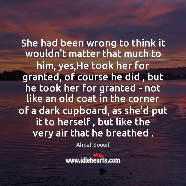 She had been wrong to think it wouldn't matter that much to Ahdaf Soueif Picture Quote