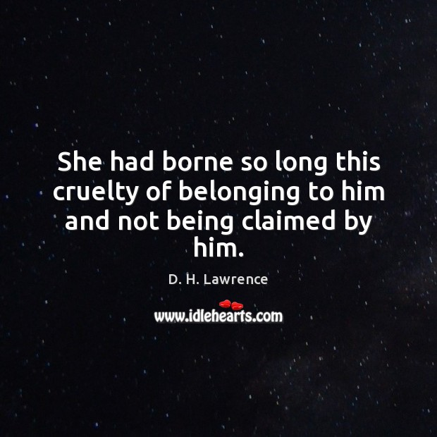 She had borne so long this cruelty of belonging to him and not being claimed by him. D. H. Lawrence Picture Quote