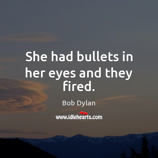 She had bullets in her eyes and they fired. Bob Dylan Picture Quote