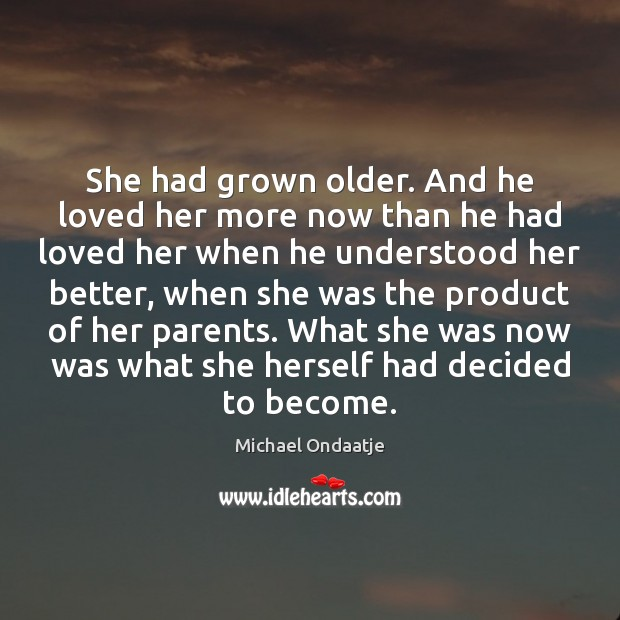 She had grown older. And he loved her more now than he Michael Ondaatje Picture Quote