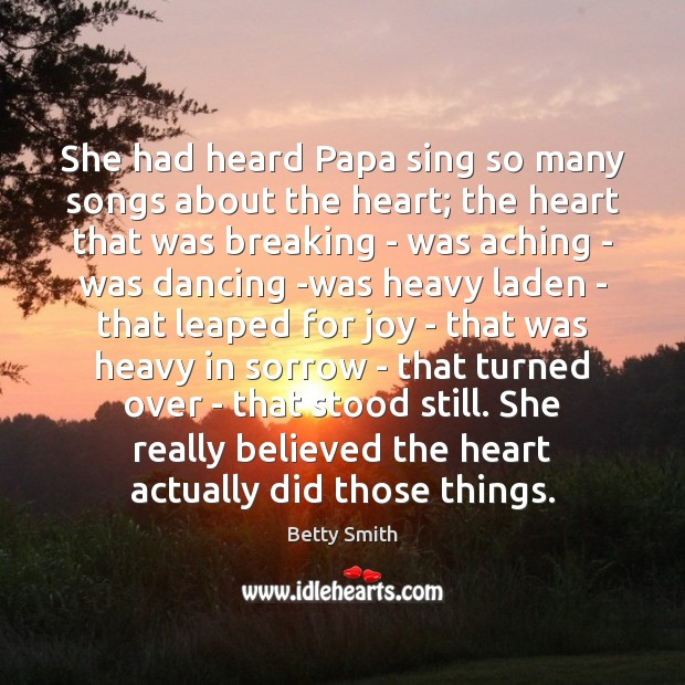 She had heard Papa sing so many songs about the heart; the Betty Smith Picture Quote