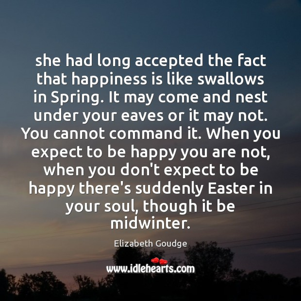 She had long accepted the fact that happiness is like swallows in Elizabeth Goudge Picture Quote